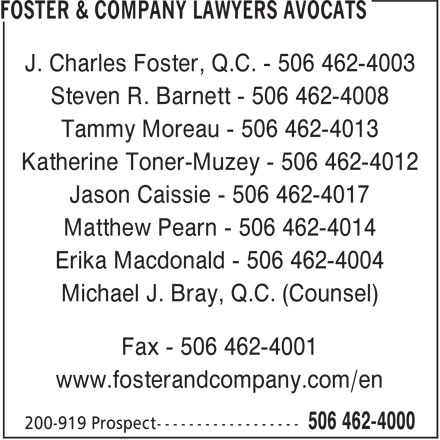 Foster & Company Lawyers Avocats (506-462-4000) - Display Ad - J. Charles Foster, Q.C. - 506 462-4003 Steven R. Barnett - 506 462-4008 Tammy Moreau - 506 462-4013 Katherine Toner-Muzey - 506 462-4012 Jason Caissie - 506 462-4017 Matthew Pearn - 506 462-4014 Erika Macdonald - 506 462-4004 Michael J. Bray, Q.C. (Counsel) Fax - 506 462-4001 www.fosterandcompany.com/en