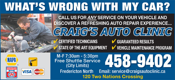 Craig's Auto Clinic (506-458-9402) - Annonce illustrée======= - WHAT S WRONG WITH MY CAR? WHAT S WRONG WITH MYCAR? CALL US FOR ANY SERVICE ON YOUR VEHICLE AND DISCOVER A REFRESHING AUTO REPAIR EXPERIENCE... CERTIFIED TECHNICIANS GUARANTEED RESULTS STATE OF THE ART EQUIPMENT VEHICLE MAINTENANCE PROGRAM M-F 7:30am - 5:30pm Free Shuttle Service (City Limits) 458-9402 120 Two Nations Crossing