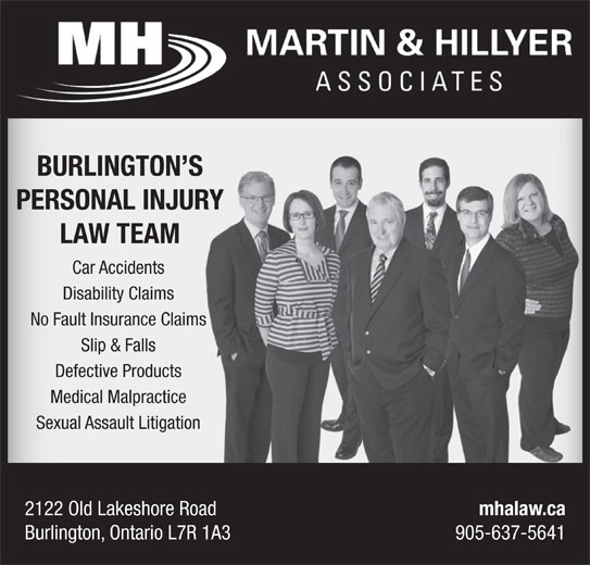 Martin & Hillyer Associates (905-637-5641) - Display Ad - Burlington, Ontario L7R 1A3 905-637-5641 BURLINGTON SS PERSONAL INJURYR LAW TEAM Car Accidents Disability Claims No Fault Insurance Claimss Slip & Falls Defective Products Medical Malpractice Sexual Assault Litigation 2122 Old Lakeshore Road mhalaw.ca