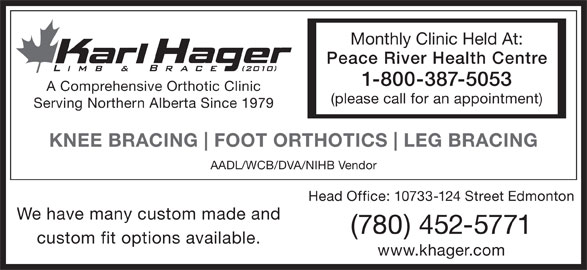 Karl Hager Limb & Brace (780-452-5771) - Display Ad - Monthly Clinic Held At: Peace River Health Centre 1-800-387-5053 A Comprehensive Orthotic Clinic (please call for an appointment) Serving Northern Alberta Since 1979 KNEE BRACING FOOT ORTHOTICS LEG BRACING AADL/WCB/DVA/NIHB Vendor Head Office: 10733-124 Street Edmonton We have many custom made and (780) 452-5771 custom fit options available. www.khager.com Monthly Clinic Held At: Peace River Health Centre 1-800-387-5053 A Comprehensive Orthotic Clinic (please call for an appointment) Serving Northern Alberta Since 1979 KNEE BRACING FOOT ORTHOTICS LEG BRACING AADL/WCB/DVA/NIHB Vendor Head Office: 10733-124 Street Edmonton We have many custom made and (780) 452-5771 custom fit options available. www.khager.com