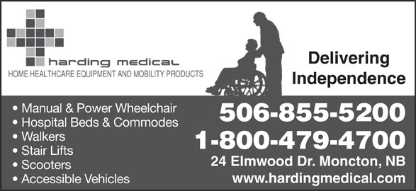 Harding Medical (506-855-5200) - Display Ad - Delivering Independence Manual & Power Wheelchair 506-855-5200 Hospital Beds & Commodes Walkers 1-800-479-4700 Stair Lifts 24 Elmwood Dr. Moncton, NB Scooters www.hardingmedical.com Accessible Vehicles