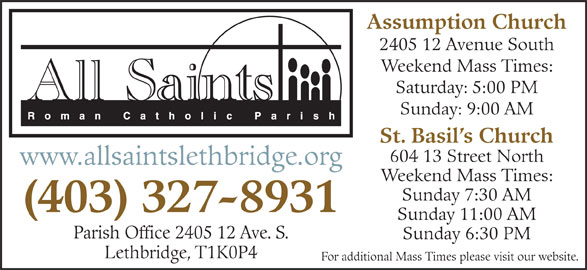 All Saints Roman Catholic Parish (403-327-8931) - Display Ad - For additional Mass Times please visit our website. Assumption Church 2405 12 Avenue South Weekend Mass Times: Saturday: 5:00 PM Sunday: 9:00 AM St. Basil s Church 604 13 Street North www.allsaintslethbridge.org Weekend Mass Times: Sunday 7:30 AM (403) 327-8931 Sunday 11:00 AM Parish Office 2405 12 Ave. S. Sunday 6:30 PM Lethbridge, T1K0P4