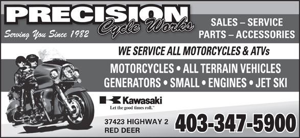 Precision Cycle Works (403-347-5900) - Annonce illustrée======= - SALES - SERVICE TM Let the good times roll. 37423 HIGHWAY 2 403-347-5900 RED DEER Serving You Since 1982 PARTS - ACCESSORIES WE SERVICE ALL MOTORCYCLES & ATVs MOTORCYCLES   ALL TERRAIN VEHICLES GENERATORS   SMALL   ENGINES   JET SKI