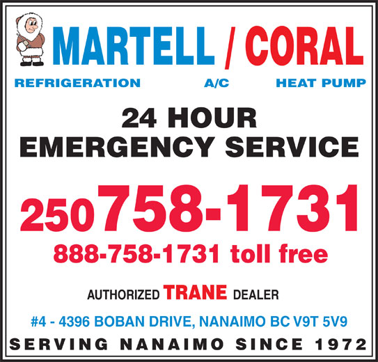 Martell Refrigeration Ltd (250-758-1731) - Display Ad - MARTELL / CORAL REFRIGERATION            A/C          HEAT PUMP 24 HOUR EMERGENCY SERVICE 250758-1731 888-758-1731 toll free AUTHORIZED TRANE DEALER #4 - 4396 BOBAN DRIVE, NANAIMO BC V9T 5V9 SERVING NANAIMO SINCE 1972 MARTELL / CORAL REFRIGERATION            A/C          HEAT PUMP 24 HOUR EMERGENCY SERVICE 250758-1731 888-758-1731 toll free AUTHORIZED TRANE DEALER #4 - 4396 BOBAN DRIVE, NANAIMO BC V9T 5V9 SERVING NANAIMO SINCE 1972