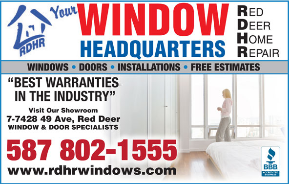 Red Deer Home Repair (403-342-4646) - Display Ad - Visit Our Showroom BEST WARRANTIES 7-7428 49 Ave, Red Deer IN THE INDUSTRY WINDOW & DOOR SPECIALISTS 587 802-1555 www.rdhrwindows.comwww.rdhrwindows.com ED EER WINDOW OME HEADQUARTERS EPAIR WINDOWS   DOORS   INSTALLATIONS   FREE ESTIMATES