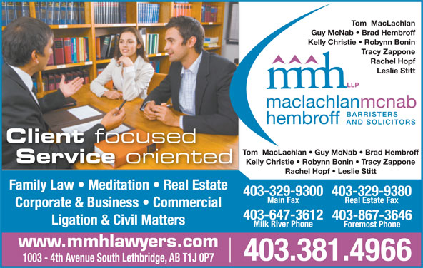 MacLachlan McNab Hembroff LLP (403-381-4966) - Display Ad - Guy McNab   Brad Hembroff Kelly Christie   Robynn Bonin Tracy Zappone Rachel Hopf Leslie Stitt Client focused Tom  MacLachlan   Guy McNab   Brad Hembroff Service oriented Kelly Christie   Robynn Bonin   Tracy Zappone Rachel Hopf   Leslie Stitt Family Law   Meditation   Real Estate 403-329-9300 403-329-9380 Main Fax Real Estate Fax Tom  MacLachlan Corporate & Business   Commercial 403-647-3612 403-867-3646 Ligation & Civil Matters Milk River Phone Foremost Phone www.mmhlawyers.com 1003 - 4th Avenue South Lethbridge, AB T1J 0P7 403.381.4966