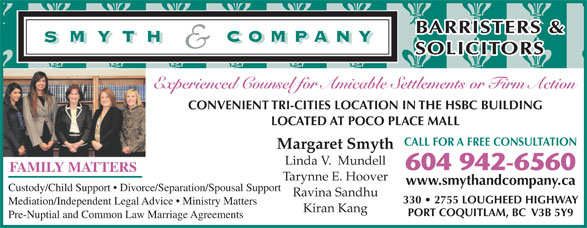 Smyth & Company Barristers & Solicitors (604-942-6560) - Display Ad - BARRISTERS & SOLICITORS Experienced Counsel for Amicable Settlements or Firm Action CONVENIENT TRI-CITIES LOCATION IN THE HSBC BUILDING Tarynne E. Hoover www.smythandcompany.ca Custody/Child Support   Divorce/Separation/Spousal Support Ravina Sandhu 330   2755 LOUGHEED HIGHWAY Mediation/Independent Legal Advice   Ministry Matters Kiran Kang PORT COQUITLAM, BC  V3B 5Y9 Pre-Nuptial and Common Law Marriage Agreements LOCATED AT POCO PLACE MALL CALL FOR A FREE CONSULTATION Margaret Smyth Linda V.  Mundell 604 942-6560 FAMILY MATTERS