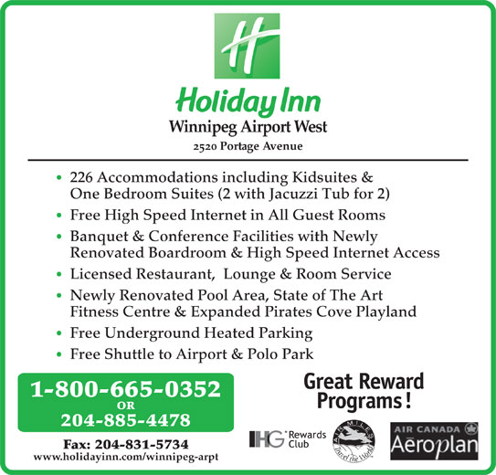 Holiday Inn Winnipeg-Airport West (1-877-654-0228) - Display Ad - Winnipeg Airport West 2520 Portage Avenue 226 Accommodations including Kidsuites & One Bedroom Suites (2 with Jacuzzi Tub for 2) Free High Speed Internet in All Guest Rooms Banquet & Conference Facilities with Newly Renovated Boardroom & High Speed Internet Access Licensed Restaurant,  Lounge & Room Service Newly Renovated Pool Area, State of The Art Fitness Centre & Expanded Pirates Cove Playland Free Underground Heated Parking Free Shuttle to Airport & Polo Park 1-800-665-0352 OR 204-885-4478 Fax: 204-831-5734 www.holidayinn.com/winnipeg-arpt 204-885-4478 Fax: 204-831-5734 www.holidayinn.com/winnipeg-arpt Winnipeg Airport West 2520 Portage Avenue 226 Accommodations including Kidsuites & One Bedroom Suites (2 with Jacuzzi Tub for 2) Free High Speed Internet in All Guest Rooms Banquet & Conference Facilities with Newly Renovated Boardroom & High Speed Internet Access Licensed Restaurant,  Lounge & Room Service Newly Renovated Pool Area, State of The Art Fitness Centre & Expanded Pirates Cove Playland Free Underground Heated Parking Free Shuttle to Airport & Polo Park 1-800-665-0352 OR