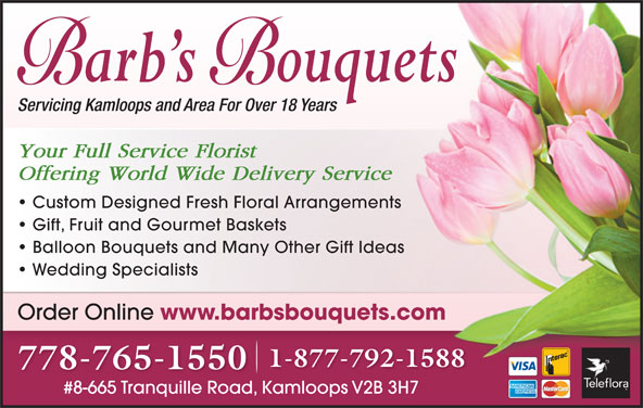 Barb's Bouquets (250-376-8890) - Display Ad - Servicing Kamloops and Area For Over 18 Years Your Full Service Florist Offering World Wide Delivery Service Custom Designed Fresh Floral Arrangements Gift, Fruit and Gourmet Baskets Balloon Bouquets and Many Other Gift Ideas Wedding Specialists Order Online www.barbsbouquets.com 1-877-792-1588 778-765-1550 #8-665 Tranquille Road, Kamloops V2B 3H7#8-665 Tranquille RoadKamloops V2B 3H7