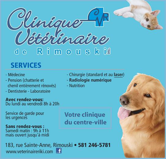 Clinique Vétérinaire de Rimouski Inc (418-724-4954) - Annonce illustrée======= - SERVICES - Chirurgie (standard et au laser - Médecine Radiologie numérique - Pension (chatterie et - Nutrition chenil entièrement rénovés) - Dentisterie - Laboratoire Avec rendez-vous: Du lundi au vendredi 8h à 20h Service de garde pour Votre clinique les urgences du centre-ville Sans rendez-vous : Samedi matin : 9h à 11h mais ouvert jusqu'à midi 183, rue Sainte-Anne, Rimouski 581 246-5781 www.veterinaireriki.com inc.