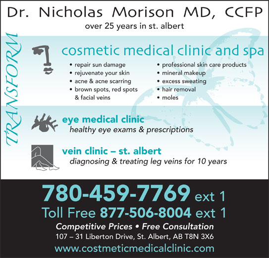 Dr N J Morison (780-459-7769) - Display Ad - acne & acne scarring excess sweating brown spots, red spots hair removal & facial veins moles eye medical clinic healthy eye exams & prescriptions vein clinic - st. albert diagnosing & treating leg veins for 10 years ext 1 Toll Free 877-506-8004 ext 1 Competitive Prices   Free Consultation 107 - 31 Liberton Drive, St. Albert, AB T8N 3X6 www.costmeticmedicalclinic.com 780-459-7769 over 25 years in st. albert repair sun damage professional skin care products rejuvenate your skin mineral makeup