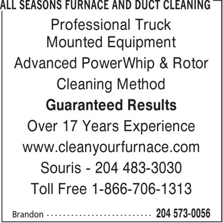 All Seasons Furnace and Duct Cleaning (204-573-0056) - Annonce illustrée======= - Professional Truck Mounted Equipment Advanced PowerWhip & Rotor Cleaning Method Guaranteed Results Over 17 Years Experience www.cleanyourfurnace.com Souris - 204 483-3030 Toll Free 1-866-706-1313