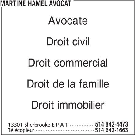 Étude Me Martine Hamel, Avocats (514-642-4473) - Annonce illustrée======= - Droit commercial MARTINE HAMEL AVOCAT Avocate Droit civil Droit commercial Droit de la famille Droit immobilier 13301 Sherbrooke E P A T ---------- 514 642-4473 Télécopieur ------------------------ 514 642-1663 MARTINE HAMEL AVOCAT Avocate Droit civil Droit de la famille Droit immobilier 514 642-4473 Télécopieur ------------------------ 514 642-1663 13301 Sherbrooke E P A T ----------