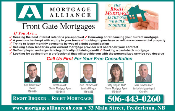 Mortgage Alliance - Front Gate Mortgages (506-443-0260) - Display Ad - RIGHT MORTGAGE IS THE ONE WE BUILD TOGETHER Front Gate Mortgages If You Are... Seeking the best interest rate for a pre-approval Renewing or refinancing your current mortgage A previous bankrupt with equity in your home Looking to purchase or refinance commercial property THE Trying to lower monthly payments by way of a debt consolidation Seeking a new lender as your current mortgage provider will not renew your contract Self-employed and experiencing difficulty obtaining credit Seeking a cash-back mortgage Looking for advice from a professional that will provide you with the personalized service you deserve Call Us First For Your Free Consultation Kent Brewer AMP Kent Fox AMP Cathy Gingras AMP Mike Dawson AMPLouis Lefebvre AMP Owner Senior Mortgage Agent Senior Mortgage AgentService Bilingue 476-0914 451-5611 476-6847 476-9741476-8328 Right Broker = Right Mortgage 506-443-0260 www.mortgagealliancenb.com 33 Main Street, Fredericton, NB