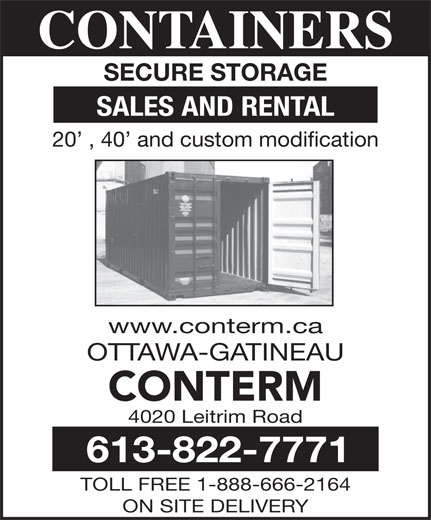 Conterm (613-822-7771) - Display Ad - OTTAWA-GATINEAU CONTERM CONTAINERS SECURE STORAGE SALES AND RENTAL 20  , 40  and custom modification www.conterm.ca 613-822-7771 TOLL FREE 1-888-666-2164 ON SITE DELIVERY CONTAINERS SECURE STORAGE SALES AND RENTAL 20  , 40  and custom modification www.conterm.ca OTTAWA-GATINEAU CONTERM 4020 Leitrim Road 613-822-7771 TOLL FREE 1-888-666-2164 ON SITE DELIVERY 4020 Leitrim Road