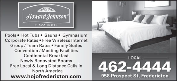Howard Johnson (506-462-4444) - Display Ad - Corporate Rates   Free Wireless Internet Convention / Meeting Facilities Continental Breakfast LOCALLOCAL Newly Renovated Rooms Free Local & Long Distance Calls in 462-444444 North America Pools    Hot Tubs    Sauna    Gymnasium 958 Prospect St, Fredericton www.hojofredericton.com Group / Team Rates   Family Suites