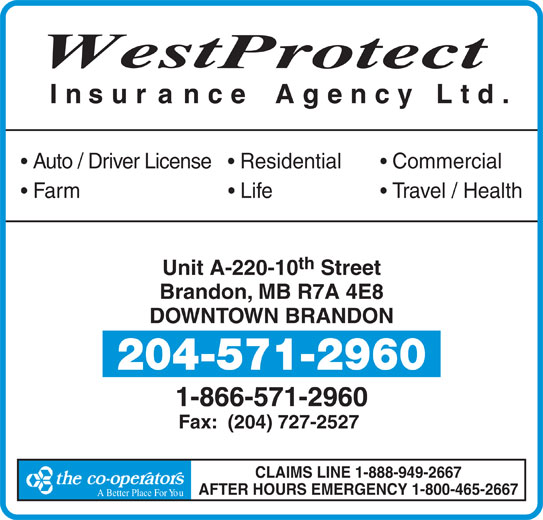 Westprotect Insurance Agency Ltd (204-571-2960) - Display Ad - th Unit A-220-10 Street Brandon, MB R7A 4E8 DOWNTOWN BRANDON 204-571-2960 1-866-571-2960 Fax:  (204) 727-2527 CLAIMS LINE 1-888-949-2667 AFTER HOURS EMERGENCY 1-800-465-2667 A Better Place For YouA Better Place F West rotect Insur ance Agency Ltd. Auto / Driver License     Residential Commercial Farm                             Life Travel / Health