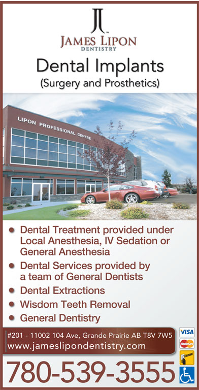 James Lipon Dentistry (780-539-3555) - Annonce illustrée======= - Dental Implants Dental Treatment provided under Local Anesthesia, IV Sedation or General Anesthesia Dental Services provided by a team of General Dentists Dental Extractions Wisdom Teeth Removal General Dentistry #201 - 11002 104 Ave, Grande Prairie AB T8V 7W5 www.jameslipondentistry.com 780-539-3555 (Surgery and Prosthetics)