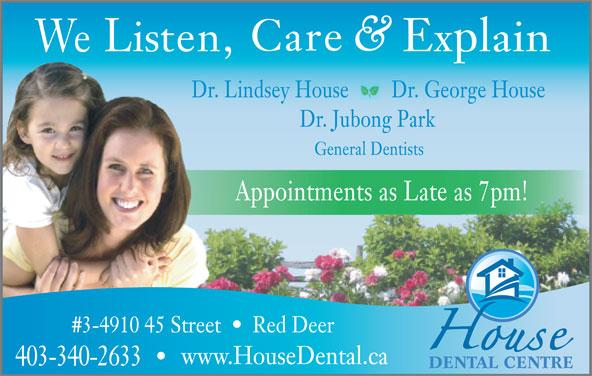 House Dental Centre (403-340-2633) - Annonce illustrée======= - Care Explain Listen, We Dr. Lindsey House Dr. George House Dr. Jubong Park General Dentists Appointments as Late as 7pm! Red Deer#3-4910 45 Street www.HouseDental.ca DENTAL CENTRE 403-340-2633