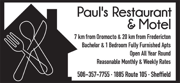 Paul's Restaurant & Motel (506-357-7755) - Annonce illustrée======= - 7 km from Oromocto & 20 km from Fredericton Bachelor & 1 Bedroom Fully Furnished Apts Open All Year Round Reasonable Monthly & Weekly Rates 506-357-7755 · 1885 Route 105 · Sheffield