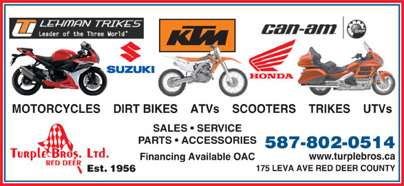 Turple Bros Ltd (403-346-5238) - Display Ad - www.turplebros.ca Financing Available OAC 175 LEVA AVE RED DEER COUNTY Est. 1956 MOTORCYCLES    DIRT BIKES    ATVs    SCOOTERS    TRIKES    UTVs SALES   SERVICE PARTS   ACCESSORIES 587-802-0514