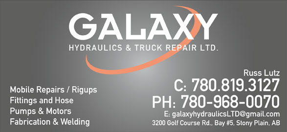 Galaxy Hydraulics Ltd (780-968-0070) - Display Ad - C: 780.819.3127 C: 780.819.3127 Mobile Repairs / Rigups Fittings and Hose PH: 780-968-0070 Pumps & Motors Fabrication & Welding 3200 Golf Course Rd., Bay #5, Stony Plain, AB Fittings and Hose PH: 780-968-0070 Pumps & Motors Fabrication & Welding 3200 Golf Course Rd., Bay #5, Stony Plain, AB Mobile Repairs / Rigups Russ Lutz Russ Lutz