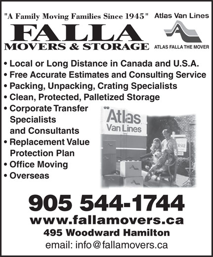 Falla The Mover (905-544-1744) - Display Ad - Corporate Transfer ATLAS FALLA THE MOVER Local or Long Distance in Canada and U.S.A. Free Accurate Estimates and Consulting Service Packing, Unpacking, Crating Specialists Clean, Protected, Palletized Storage Specialists and Consultants Replacement Value Protection Plan Office Moving 905 544-1744 Overseas www.fallamovers.ca 495 Woodward Hamilton