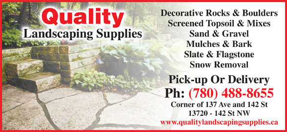 Quality Landscaping Supplies (780-488-8655) - Display Ad - Corner of 137 Ave and 142 St 13720 - 142 St NW www.qualitylandscapingsupplies.ca Decorative Rocks & Boulders Quality Screened Topsoil & Mixes Sand & Gravel Landscaping Supplies Mulches & Bark Slate & Flagstone Snow Removal Pick-up Or Delivery Ph: (780) 488-8655 Corner of 137 Ave and 142 St 13720 - 142 St NW www.qualitylandscapingsupplies.ca Decorative Rocks & Boulders Quality Screened Topsoil & Mixes Sand & Gravel Landscaping Supplies Mulches & Bark Slate & Flagstone Snow Removal Pick-up Or Delivery Ph: (780) 488-8655