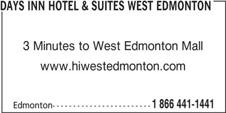 Days Inn (780-444-4440) - Display Ad - DAYS INN HOTEL & SUITES WEST EDMONTON 3 Minutes to West Edmonton Mall www.hiwestedmonton.com 1 866 441-1441 Edmonton------------------------