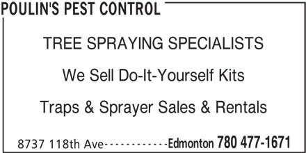 Poulin's Pest Control (780-477-1671) - Display Ad - We Sell Do-It-Yourself Kits Traps & Sprayer Sales & Rentals ------------ Edmonton 780 477-1671 8737 118th Ave POULIN'S PEST CONTROL TREE SPRAYING SPECIALISTS