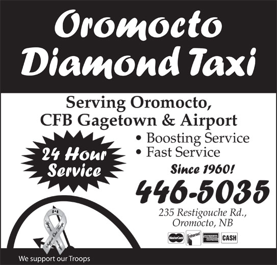 Diamond Taxi Oromocto (506-446-5035) - Annonce illustrée======= - Oromocto Diamond Taxi Serving Oromocto, CFB Gagetown & Airport Boosting Service Fast Service 24 Hour Since 1960! Service 446-5035 235 Restigouche Rd., Oromocto, NB We support our Troops Oromocto Diamond Taxi Serving Oromocto, CFB Gagetown & Airport Boosting Service Fast Service 24 Hour Since 1960! Service 446-5035 235 Restigouche Rd., Oromocto, NB We support our Troops