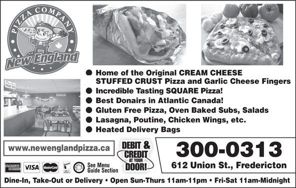 New England Pizza Company (506-459-5400) - Annonce illustrée======= - STUFFED CRUST Pizza and Garlic Cheese Fingers Incredible Tasting SQUARE Pizza! Best Donairs in Atlantic Canada! Gluten Free Pizza, Oven Baked Subs, Salads Lasagna, Poutine, Chicken Wings, etc. Heated Delivery Bags www.newenglandpizza.ca 300-0313 612 Union St., Fredericton Dine-In, Take-Out or Delivery   Open Sun-Thurs 11am-11pm   Fri-Sat 11am-Midnight Home of the Original CREAM CHEESE