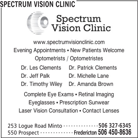 Spectrum Vision Clinic (506-450-8636) - Display Ad - www.spectrumvisionclinic.com Evening Appointments   New Patients Welcome Optometrists / Optometristes Dr. Les Clements     Dr. Patrick Clements Dr. Jeff Palk            Dr. Michelle Lane SPECTRUM VISION CLINIC Dr. Timothy Wiley    Dr. Amanda Brown Complete Eye Exams   Retinal Imaging Eyeglasses   Prescription Sunwear Laser Vision Consultation   Contact Lenses -------------- 506 327-6345 253 Logue Road Minto -------------- 550 Prospect Fredericton 506 450-8636 SPECTRUM VISION CLINIC www.spectrumvisionclinic.com Evening Appointments   New Patients Welcome Optometrists / Optometristes Dr. Les Clements     Dr. Patrick Clements Dr. Jeff Palk            Dr. Michelle Lane Dr. Timothy Wiley    Dr. Amanda Brown Complete Eye Exams   Retinal Imaging Eyeglasses   Prescription Sunwear Laser Vision Consultation   Contact Lenses -------------- 506 327-6345 253 Logue Road Minto -------------- 550 Prospect Fredericton 506 450-8636
