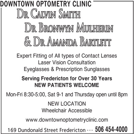 Downtown Optometry Clinic (506-454-4000) - Annonce illustrée======= - DOWNTOWN OPTOMETRY CLINIC Expert Fitting of All types of Contact Lenses Laser Vision Consultation Eyeglasses & Prescription Sunglasses Serving Fredericton for Over 30 Years NEW PATIENTS WELCOME Mon-Fri 8:30-5:00, Sat 9-1 and Thursday open until 8pm NEW LOCATION Wheelchair Accessible www.downtownoptometryclinic.com --- 506 454-4000 169 Dundonald Street Fredericton