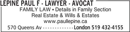 Lépine Paul F - Lawyer - Avocat (519-432-4155) - Display Ad - FAMILY LAW   Details in Family Section Real Estate & Wills & Estates www.paullepine.ca 570 Queens Av ------------- London 519 432-4155 LEPINE PAUL F - LAWYER - AVOCAT