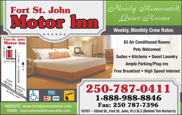 Fort St John Motor Inn (250-787-0411) - Annonce illustrée======= - Quiet Rooms Weekly, Monthly Crew Rates 83 Air Conditioned Rooms Pets Welcomed Suites   Kitchens   Guest Laundry Ample Parking/Plug-ins Free Breakfast   High Speed Internet 250-787-0411 1-888-988-8846 Fax: 250 787-7396 WEBSITE: www.fortstjohnmotorinn.com Newly Renovated, 10707 - 102nd St., Fort St. John, V1J 5L3 (Behind Tim Horton s)