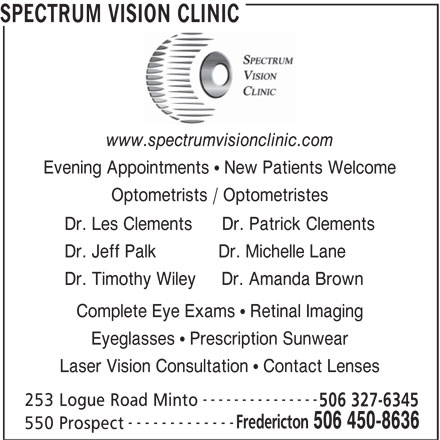 Spectrum Vision Clinic (506-450-8636) - Display Ad - SPECTRUM VISION CLINIC www.spectrumvisionclinic.com Evening Appointments   New Patients Welcome Optometrists / Optometristes Dr. Les Clements      Dr. Patrick Clements Dr. Jeff Palk            Dr. Michelle Lane Dr. Timothy Wiley     Dr. Amanda Brown Complete Eye Exams   Retinal Imaging Eyeglasses   Prescription Sunwear Laser Vision Consultation   Contact Lenses --------------- 253 Logue Road Minto 506 327-6345 ------------- Fredericton 506 450-8636 550 Prospect