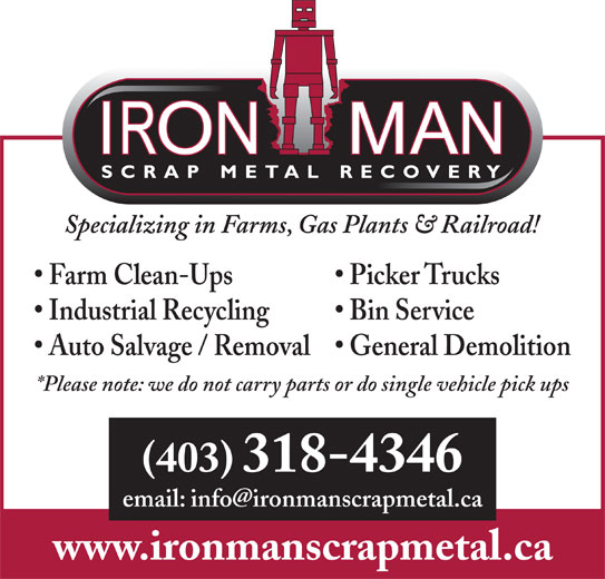 Iron Man Scrap Metal Recovery (403-318-4346) - Display Ad - Specializing in Farms, Gas Plants & Railroad! Picker Trucks Farm Clean-Ups Bin Service Industrial Recycling Auto Salvage / Removal General Demolition *Please note: we do not carry parts or do single vehicle pick ups (403) 318-4346 www.ironmanscrapmetal.ca