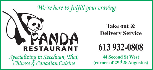 Panda Restaurant (613-932-0808) - Display Ad - We re here to fulfill your craving Take out & Delivery Service RESTAURANT 44 Second St West Specializing in Szechuan, Thai, nd 613 932-0808 (corner of 2 & Augustus) Chinese & Canadian Cuisine