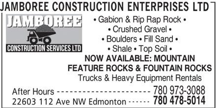 Jamboree Construction Enterprises Ltd (780-478-5014) - Annonce illustrée======= - LTD JAMBOREE CONSTRUCTION ENTERPRISES Gabion & Rip Rap Rock Crushed Gravel Boulders   Fill Sand Shale   Top Soil NOW AVAILABLE: MOUNTAIN FEATURE ROCKS & FOUNTAIN ROCKS Trucks & Heavy Equipment Rentals ---------------------- 780 973-3088 After Hours ------ 780 478-5014 22603 112 Ave NW Edmonton