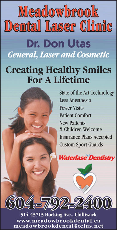 Meadowbrook Dental (604-792-2400) - Annonce illustrée======= - Meadowbrook Dental Laser Clinic Dr. Don Utas General, Laser and Cosmetic Creating Healthy Smiles For A Lifetime State of the Art Technology Less Anesthesia Fewer Visits Patient Comfort New Patients & Children Welcome Insurance Plans Accepted Custom Sport Guards 604-792-2400 514-45715 Hocking Ave., Chilliwack www.meadowbrookdental.ca