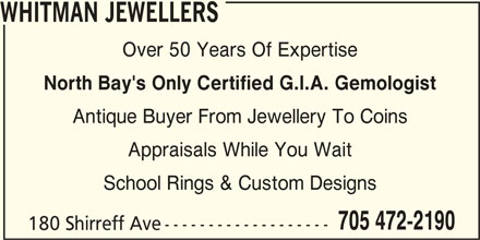 Whitman Jewellers (705-472-2190) - Display Ad - Over 50 Years Of Expertise WHITMAN JEWELLERS North Bay's Only Certified G.I.A. Gemologist Antique Buyer From Jewellery To Coins Appraisals While You Wait School Rings & Custom Designs 705 472-2190 180 Shirreff Ave-------------------