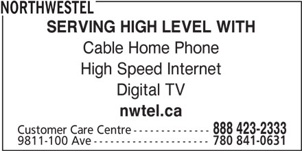 Northwestel (1-844-310-2054) - Display Ad - High Speed Internet Cable Home Phone SERVING HIGH LEVEL WITH nwtel.ca NORTHWESTEL 888 423-2333 Digital TV Customer Care Centre-------------- 9811-100 Ave--------------------- 780 841-0631