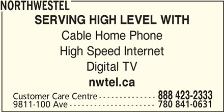 Northwestel (1-844-310-2054) - Display Ad - NORTHWESTEL SERVING HIGH LEVEL WITH Cable Home Phone High Speed Internet Digital TV nwtel.ca 888 423-2333 Customer Care Centre-------------- 9811-100 Ave--------------------- 780 841-0631