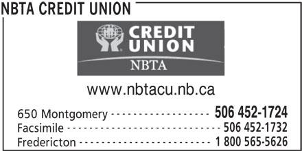 NBTA Credit Union (506-452-1724) - Display Ad - REDIT UNION www.nbtacu.nb.ca ------------------ 506 452-1724 650 Montgomery ---------------------------- 506 452-1732 Facsimile ------------------------ 1 800 565-5626 Fredericton NBTA CREDIT UNION