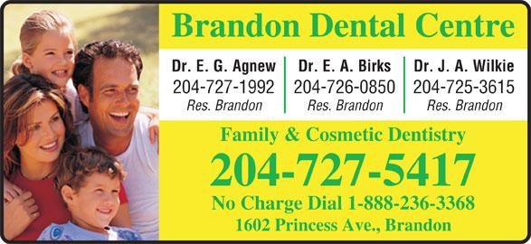 Brandon Dental Centre (204-727-5417) - Display Ad - Brandon Dental Centre Dr. J. A. WilkieDr. E. A. BirksDr. E. G. Agnew 204-725-3615204-726-0850204-727-1992 Res. BrandonRes. BrandonRes. Brandon Family & Cosmetic Dentistry 204-727-5417 No Charge Dial 1-888-236-3368 1602 Princess Ave., Brandon