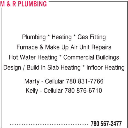 M & R Plumbing (780-567-2477) - Annonce illustrée======= - M & R PLUMBING Plumbing * Heating * Gas Fitting Furnace & Make Up Air Unit Repairs Hot Water Heating * Commercial Buildings Design / Build In Slab Heating * Infloor Heating Marty - Cellular 780 831-7766 Kelly - Cellular 780 876-6710 ---------------------------------- 780 567-2477