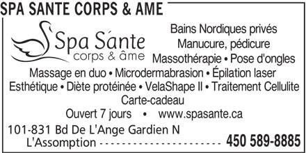 Spa Santé Corps & Âme (450-589-8885) - Annonce illustrée======= - Ouvert 7 jours         www.spasante.ca 101-831 Bd De L'Ange Gardien N 450 589-8885 L'Assomption ---------------------- SPA SANTE CORPS & AME Bains Nordiques privés Manucure, pédicure Massothérapie   Pose d'ongles Massage en duo   Microdermabrasion   Épilation laser Esthétique   Diète protéinée   VelaShape II   Traitement Cellulite Carte-cadeau