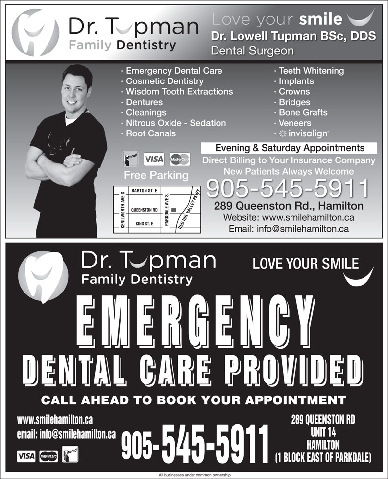 Dental Care Emergencies (905-545-5911) - Display Ad - Dr. Lowell Tupman BSc, DDS Dental Surgeon · Emergency Dental Care · Teeth Whitening · Cosmetic Dentistry · Implants · Wisdom Tooth Extractions · Crowns · Dentures · Bridges · Cleanings · Bone Grafts · Nitrous Oxide - Sedation · Veneers · Root Canals · Evening & Saturday Appointments Direct Billing to Your Insurance Company New Patients Always WelcomeNew Patients Always elcome Free Parking BARTON ST. E 905-545-5911 289 Queenston Rd., Hamilton QUEENSTON RD Website: www.smilehamilton.ca KING ST. E PARKDALE AVE S. KENILWORTH AVE S.RED HIIL VALLEY PKWY LOVE YOUR SMILE EMERGENCY EMERGENCY DENTAL CARE PROVIDED DENTAL CARE PROVIDED CALL AHEAD TO BOOK YOUR APPOINTMENT www.smilehamilton.ca 289 QUEENSTON RD UNIT 14 HAMILTON 905- (1 BLOCK EAST OF PARKDALE) 545-5911 All businesses under common ownership