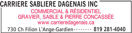 Carrière Sablière Dagenais Inc (819-281-4040) - Annonce illustrée======= - CARRIERE SABLIERE DAGENAIS INC COMMERCIAL & RÉSIDENTIEL GRAVIER, SABLE & PIERRE CONCASSÉE www.carrieredagenais.ca -------- 819 281-4040 730 Ch Filion L'Ange-Gardien